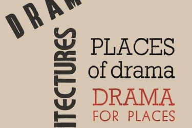 DRAMATIC ARCHITECTURES. PLACES OF DRAMA – DRAMA FOR PLACES